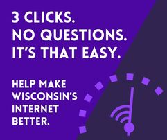 Put your internet to the test. You can help make Wisconsin's internet better with just 3 clicks.